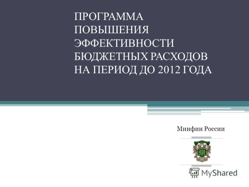 Минфин России ПРОГРАММА ПОВЫШЕНИЯ ЭФФЕКТИВНОСТИ БЮДЖЕТНЫХ РАСХОДОВ НА ПЕРИОД ДО 2012 ГОДА