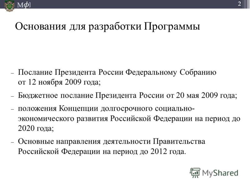 М ] ф 2 Основания для разработки Программы – Послание Президента России Федеральному Собранию от 12 ноября 2009 года; – Бюджетное послание Президента России от 20 мая 2009 года; – положения Концепции долгосрочного социально- экономического развития Р
