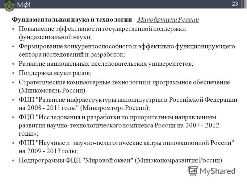 М ] ф 23 Фундаментальная наука и технологии - Минобрнауки России Повышение эффективности государственной поддержки фундаментальной науки; Формирование конкурентоспособного и эффективно функционирующего сектора исследований и разработок; Развитие наци