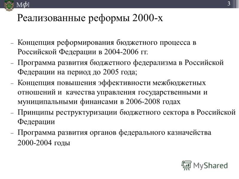 М ] ф 3 Реализованные реформы 2000-х – Концепция реформирования бюджетного процесса в Российской Федерации в 2004-2006 гг. – Программа развития бюджетного федерализма в Российской Федерации на период до 2005 года; – Концепция повышения эффективности