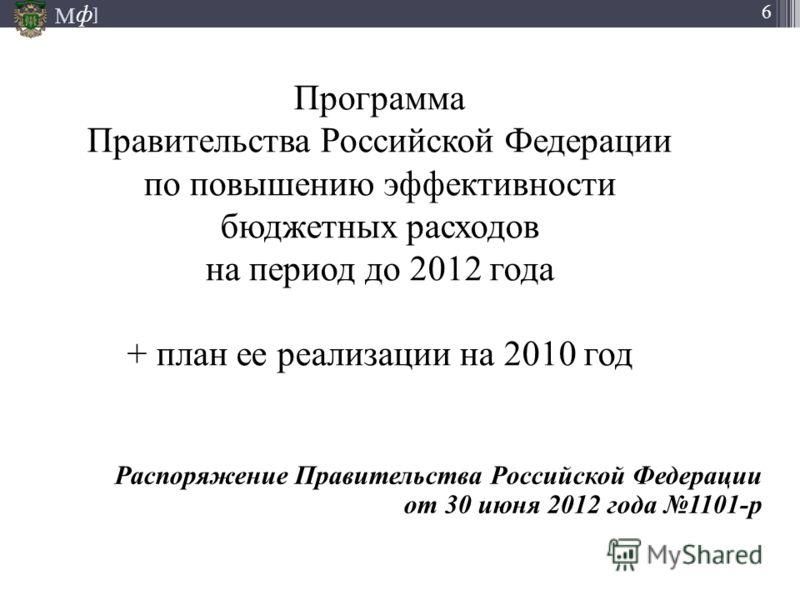 М ] ф 6 Программа Правительства Российской Федерации по повышению эффективности бюджетных расходов на период до 2012 года + план ее реализации на 2010 год Распоряжение Правительства Российской Федерации от 30 июня 2012 года 1101-р