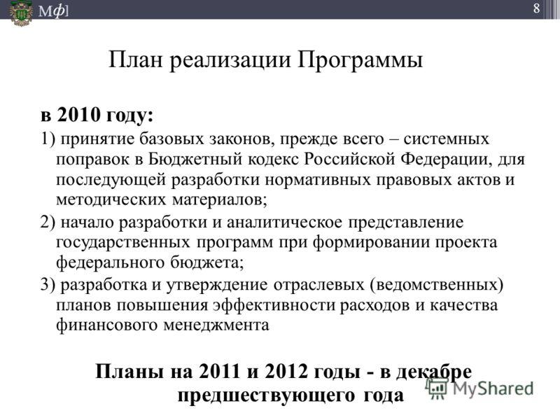 М ] ф 8 План реализации Программы в 2010 году: 1) принятие базовых законов, прежде всего – системных поправок в Бюджетный кодекс Российской Федерации, для последующей разработки нормативных правовых актов и методических материалов; 2) начало разработ