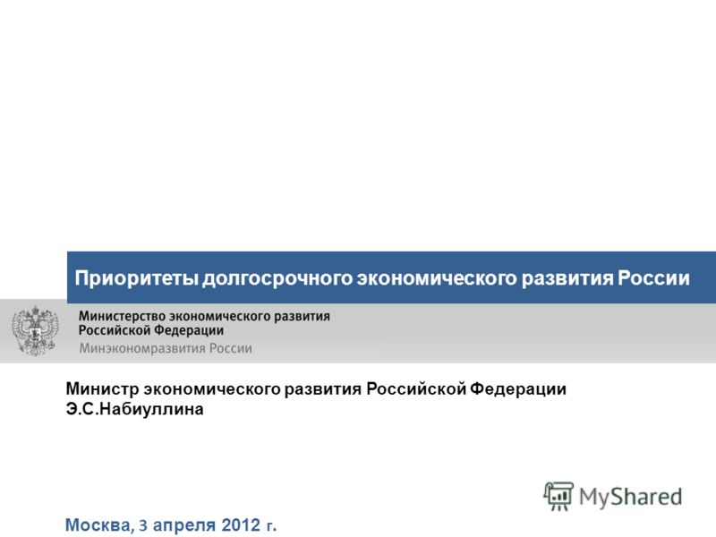 Москва, 3 апреля 2012 г. Приоритеты долгосрочного экономического развития России Министр экономического развития Российской Федерации Э.С.Набиуллина