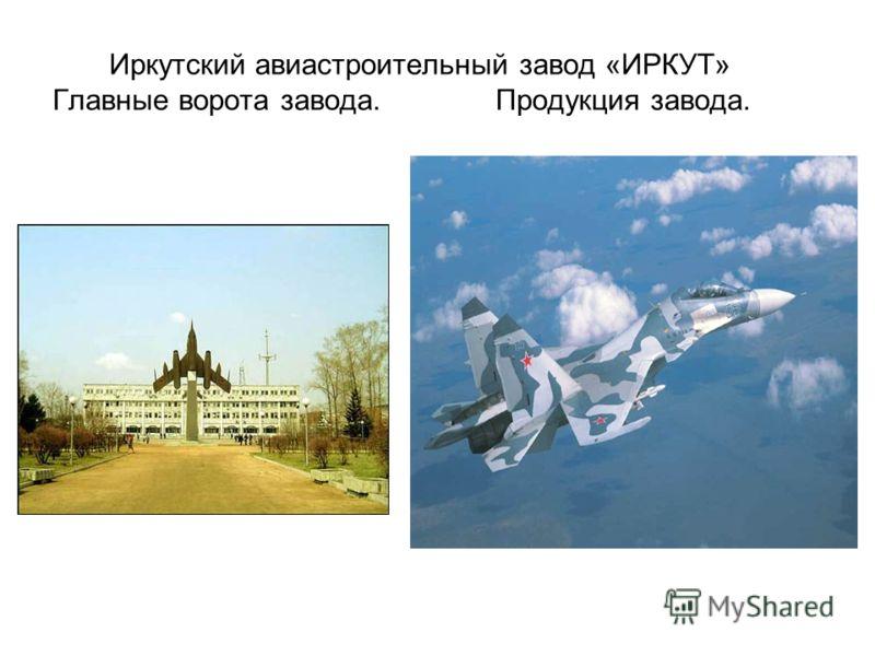 Иркутский авиастроительный завод «ИРКУТ» Главные ворота завода. Продукция завода.