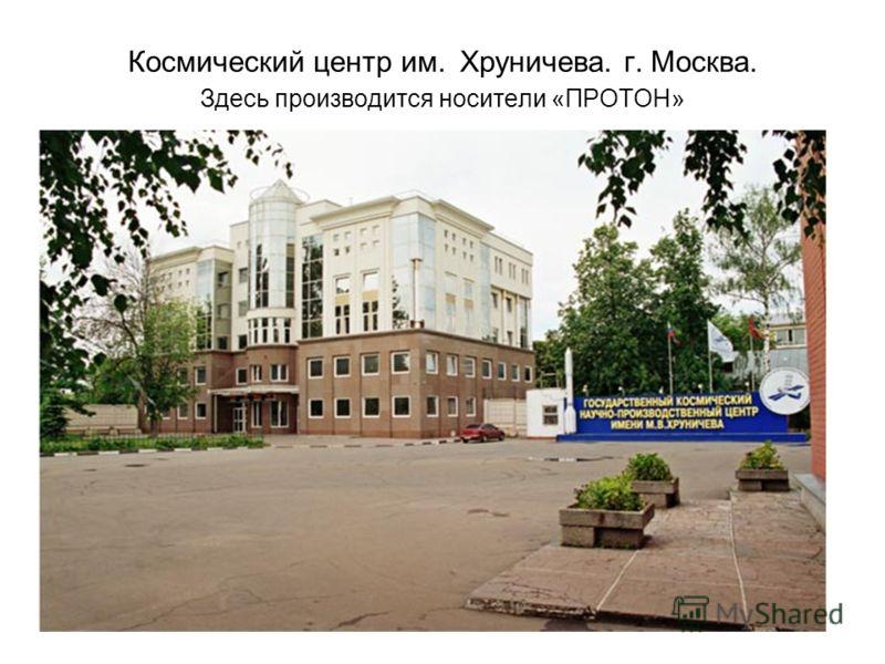 Космический центр им. Хруничева. г. Москва. Здесь производится носители «ПРОТОН»