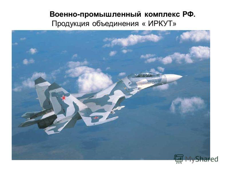 Военно-промышленный комплекс РФ. Продукция объединения « ИРКУТ»