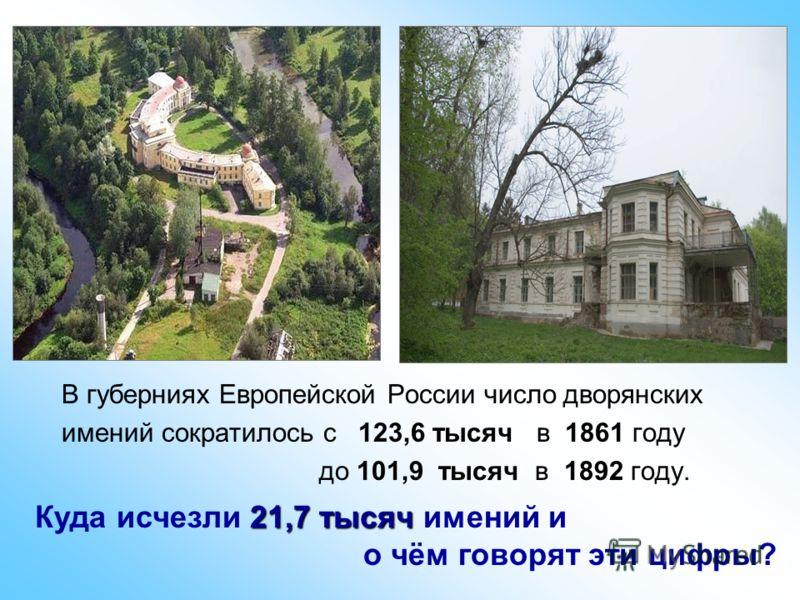 В губерниях Европейской России число дворянских имений сократилось с 123,6 тысяч в 1861 году до 101,9 тысяч в 1892 году. 21,7 тысяч Куда исчезли 21,7 тысяч имений и о чём говорят эти цифры?