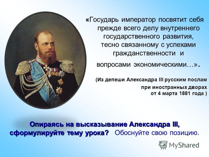 Опираясь на высказывание Александра III, сформулируйте тему урока? Опираясь на высказывание Александра III, сформулируйте тему урока? Обоснуйте свою позицию. «Государь император посвятит себя прежде всего делу внутреннего государственного развития, т