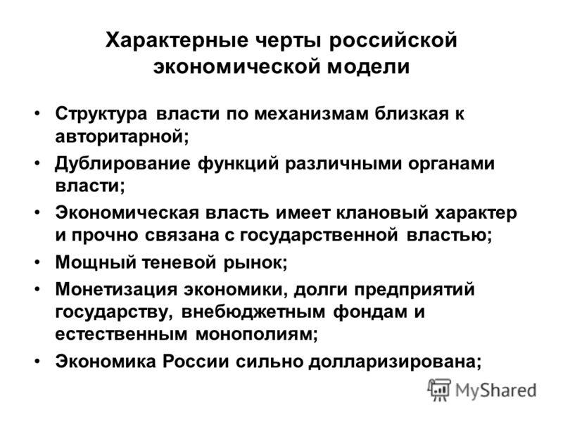 Характерные черты российской экономической модели Структура власти по механизмам близкая к авторитарной; Дублирование функций различными органами власти; Экономическая власть имеет клановый характер и прочно связана с государственной властью; Мощный