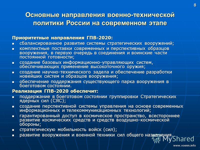 www.voenn.info 8 Основные направления военно-технической политики России на современном этапе Приоритетные направления ГПВ-2020: сбалансированное развитие системы стратегических вооружений; сбалансированное развитие системы стратегических вооружений;