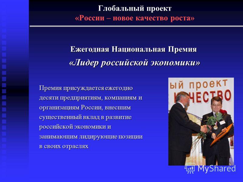 Глобальный проект «России – новое качество роста» Премия присуждается ежегодно десяти предприятиям, компаниям и организациям России, внесшим существенный вклад в развитие российской экономики и занимающим лидирующие позиции в своих отраслях Ежегодная