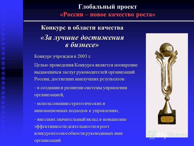 Глобальный проект «России – новое качество роста» Конкурс в области качества «За лучшие достижения в бизнесе» Конкурс учрежден в 2003 г. Целью проведения Конкурса является поощрение выдающихся заслуг руководителей организаций России, достигших наилуч