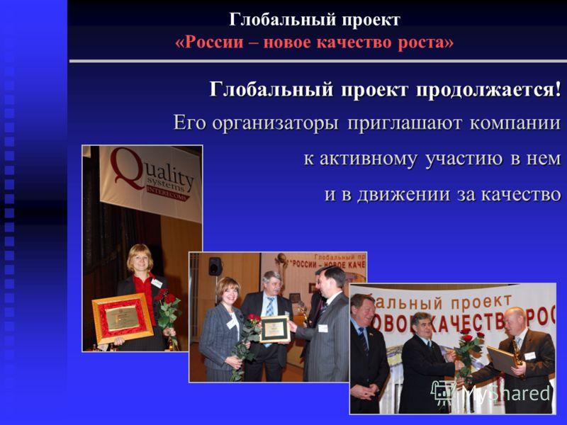 Глобальный проект «России – новое качество роста» Глобальный проект продолжается! Его организаторы приглашают компании к активному участию в нем и в движении за качество