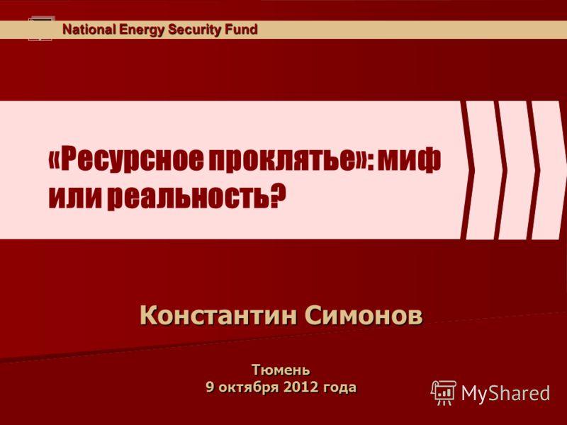 National Energy Security Fund «Ресурсное проклятье»: миф или реальность? Константин Симонов Тюмень 9 октября 2012 года
