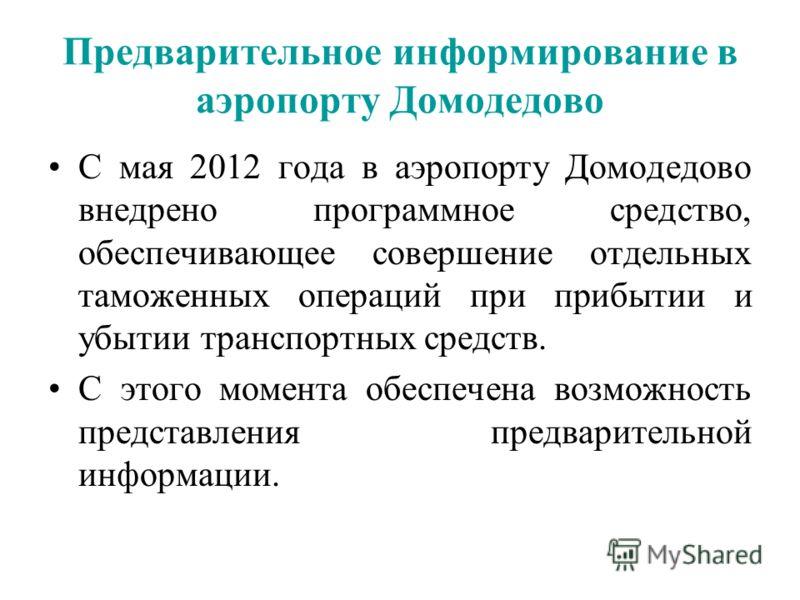 Предварительное информирование в аэропорту Домодедово С мая 2012 года в аэропорту Домодедово внедрено программное средство, обеспечивающее совершение отдельных таможенных операций при прибытии и убытии транспортных средств. С этого момента обеспечена