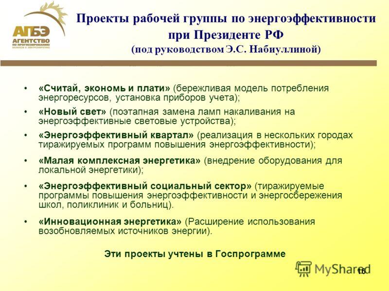 16 Проекты рабочей группы по энергоэффективности при Президенте РФ (под руководством Э.С. Набиуллиной) «Считай, экономь и плати» (бережливая модель потребления энергоресурсов, установка приборов учета); «Новый свет» (поэтапная замена ламп накаливания
