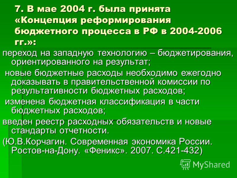 7. В мае 2004 г. была принята «Концепция реформирования бюджетного процесса в РФ в 2004-2006 гг.»: переход на западную технологию – бюджетирования, ориентированного на результат; новые бюджетные расходы необходимо ежегодно доказывать в правительствен