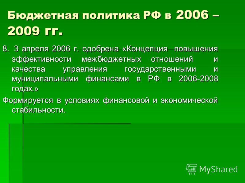 Бюджетная политика РФ в 2006 – 2009 гг. 8. 3 апреля 2006 г. одобрена «Концепция повышения эффективности межбюджетных отношений и качества управления государственными и муниципальными финансами в РФ в 2006-2008 годах.» Формируется в условиях финансово