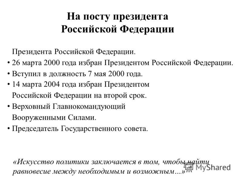 14 марта 2004 года избран Президентом Российской Федерации на второй срок. Верховный Главнокомандующий Вооруженными Силами. Председатель Государственного совета. На посту президента Российской Федерации «Искусство политики заключается в том, чтобы на