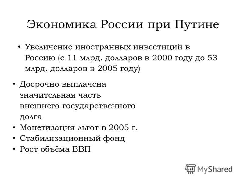 Экономика России при Путине Досрочно выплачена значительная часть внешнего государственного долга Монетизация льгот в 2005 г. Стабилизационный фонд Рост объёма ВВП Увеличение иностранных инвестиций в Россию (с 11 млрд. долларов в 2000 году до 53 млрд