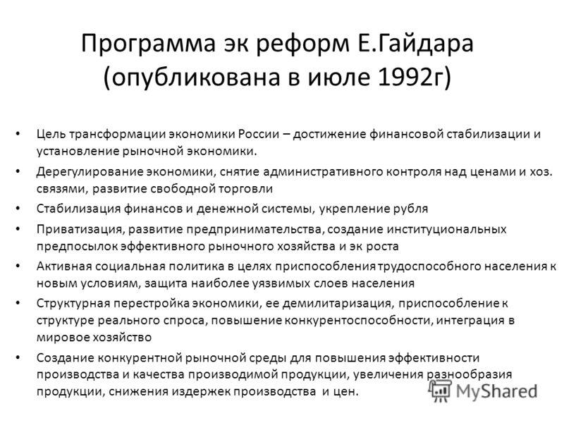 Программа эк реформ Е.Гайдара (опубликована в июле 1992г) Цель трансформации экономики России – достижение финансовой стабилизации и установление рыночной экономики. Дерегулирование экономики, снятие административного контроля над ценами и хоз. связя