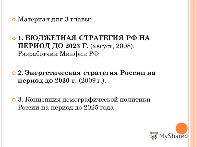 Материал для 3 главы: 1. БЮДЖЕТНАЯ СТРАТЕГИЯ РФ НА ПЕРИОД ДО 2023 Г. (август, 2008). Разработчик Минфин РФ 2. Энергетическая стратегия России на период до 2030 г. (2009 г.). 3. Концепция демографической политики России на период до 2025 года