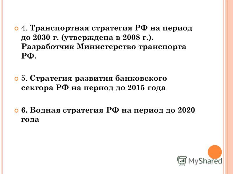 4. Транспортная стратегия РФ на период до 2030 г. (утверждена в 2008 г.). Разработчик Министерство транспорта РФ. 5. Стратегия развития банковского сектора РФ на период до 2015 года 6. Водная стратегия РФ на период до 2020 года