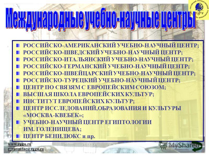 www.rggu.ru economfac@rggu.ru РОССИЙСКО-АМЕРИКАНСКИЙ УЧЕБНО-НАУЧНЫЙ ЦЕНТР; РОССИЙСКО-ШВЕДСКИЙ УЧЕБНО-НАУЧНЫЙ ЦЕНТР; РОССИЙСКО-ИТАЛЬЯНСКИЙ УЧЕБНО-НАУЧНЫЙ ЦЕНТР; РОССИЙСКО-ГЕРМАНСКИЙ УЧЕБНО-НАУЧНЫЙ ЦЕНТР; РОССИЙСКО-ШВЕЙЦАРСКИЙ УЧЕБНО-НАУЧНЫЙ ЦЕНТР; РОС