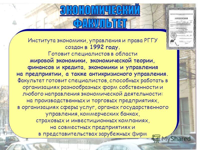 Института экономики, управления и права РГГУ создан в 1992 году. Готовит специалистов в области мировой экономики, экономической теории, финансов и кредита, экономики и управления на предприятии, а также антикризисного управления. Факультет готовит с