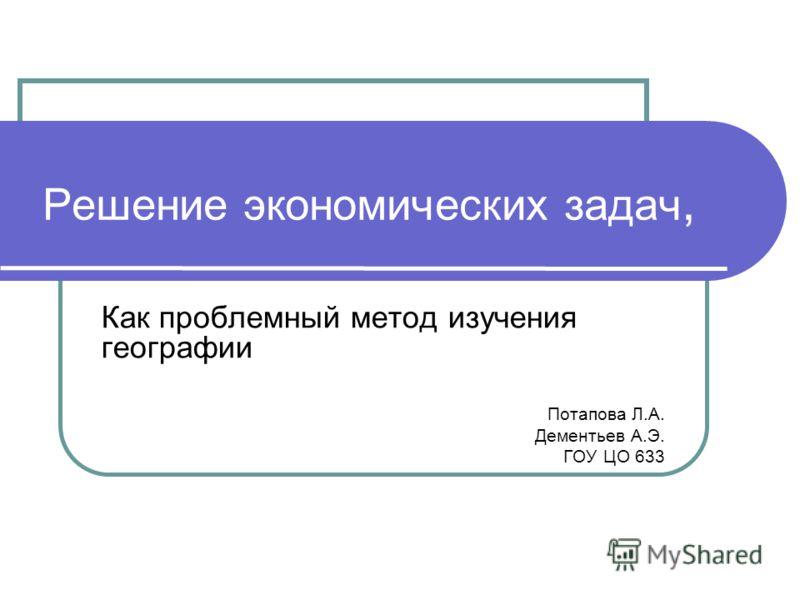 Решение экономических задач, Как проблемный метод изучения географии Потапова Л.А. Дементьев А.Э. ГОУ ЦО 633