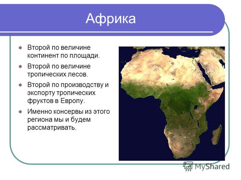 Африка Второй по величине континент по площади. Второй по величине тропических лесов. Второй по производству и экспорту тропических фруктов в Европу. Именно консервы из этого региона мы и будем рассматривать.