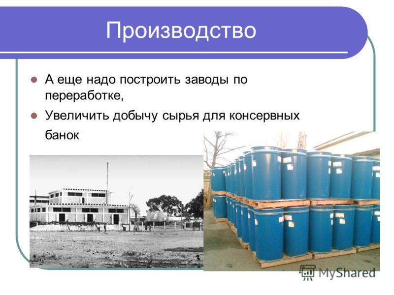 Производство А еще надо построить заводы по переработке, Увеличить добычу сырья для консервных банок
