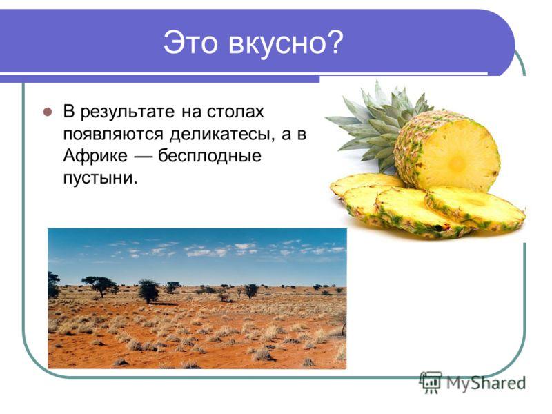 Это вкусно? В результате на столах появляются деликатесы, а в Африке бесплодные пустыни.