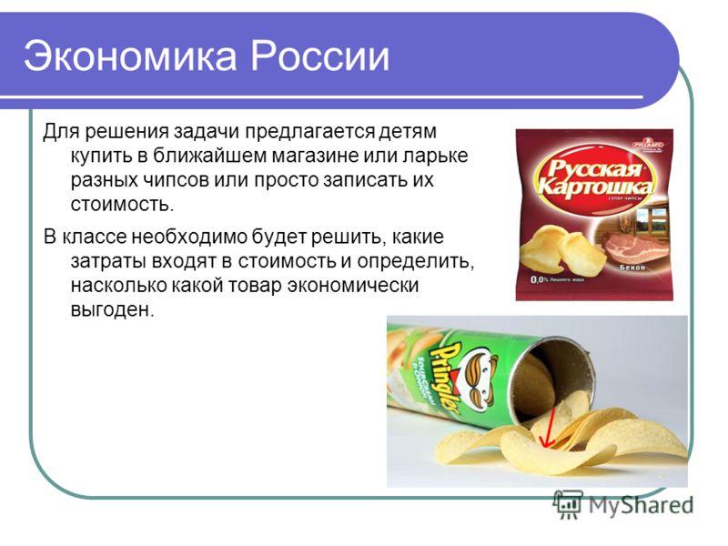 Экономика России Для решения задачи предлагается детям купить в ближайшем магазине или ларьке разных чипсов или просто записать их стоимость. В классе необходимо будет решить, какие затраты входят в стоимость и определить, насколько какой товар эконо
