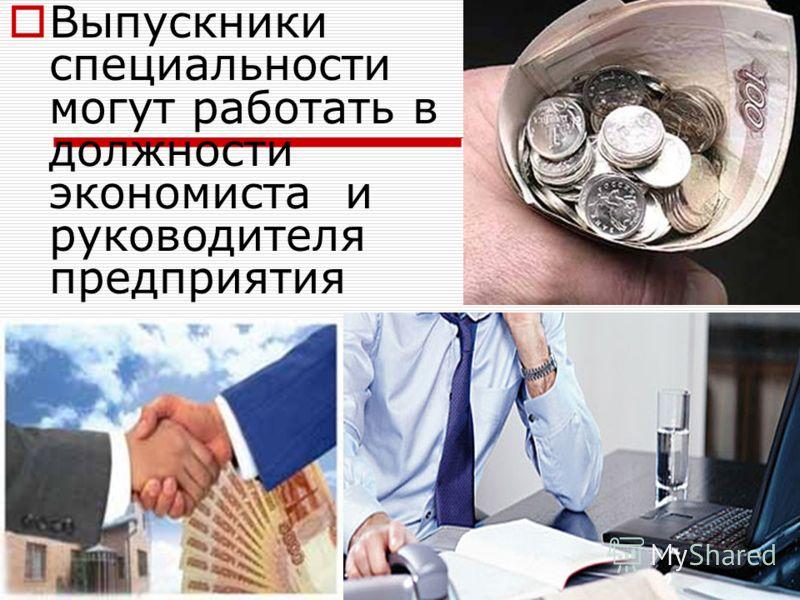 Выпускники специальности могут работать в должности экономиста и руководителя предприятия