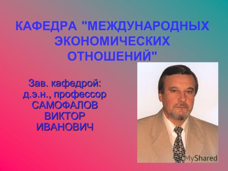 КАФЕДРА МЕЖДУНАРОДНЫХ ЭКОНОМИЧЕСКИХ ОТНОШЕНИЙ Зав. кафедрой: д.э.н., профессор САМОФАЛОВ ВИКТОР ИВАНОВИЧ