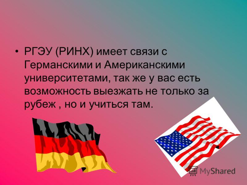 РГЭУ (РИНХ) имеет связи с Германскими и Американскими университетами, так же у вас есть возможность выезжать не только за рубеж, но и учиться там.