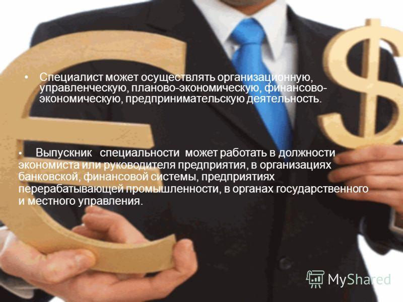 Специалист может осуществлять организационную, управленческую, планово-экономическую, финансово- экономическую, предпринимательскую деятельность. Выпускник специальности может работать в должности экономиста или руководителя предприятия, в организаци