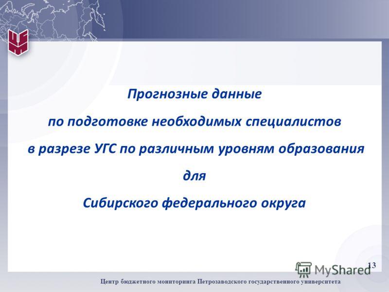 13 Центр бюджетного мониторинга Петрозаводского государственного университета Прогнозные данные по подготовке необходимых специалистов в разрезе УГС по различным уровням образования для Сибирского федерального округа