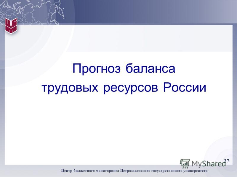 27 Центр бюджетного мониторинга Петрозаводского государственного университета Прогноз баланса трудовых ресурсов России