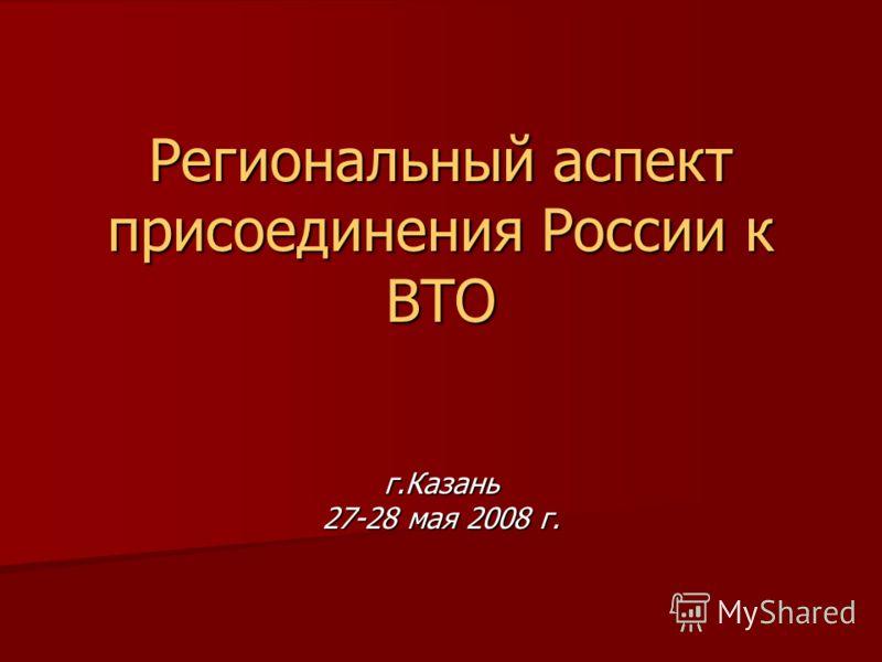 Региональный аспект присоединения России к ВТО г.Казань 27-28 мая 2008 г.
