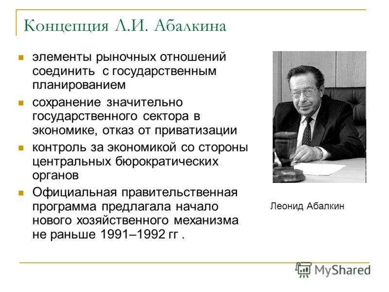 Концепция Л.И. Абалкина элементы рыночных отношений соединить с государственным планированием сохранение значительно государственного сектора в экономике, отказ от приватизации контроль за экономикой со стороны центральных бюрократических органов Офи