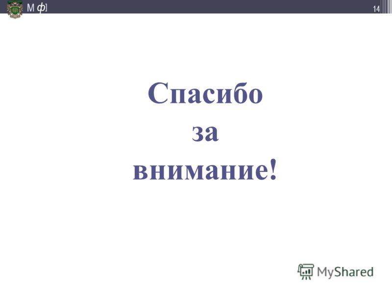 М ] ф 14 Спасибо за внимание!