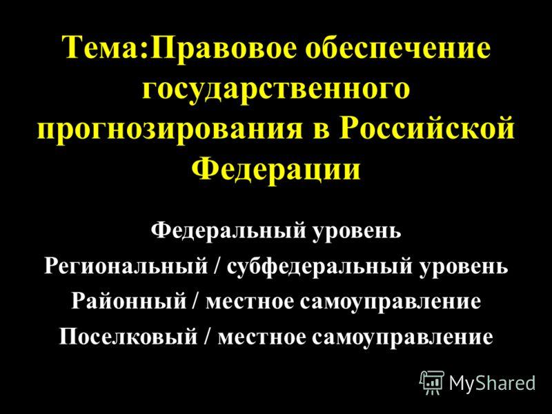 Тема:Правовое обеспечение государственного прогнозирования в Российской Федерации Федеральный уровень Региональный / субфедеральный уровень Районный / местное самоуправление Поселковый / местное самоуправление