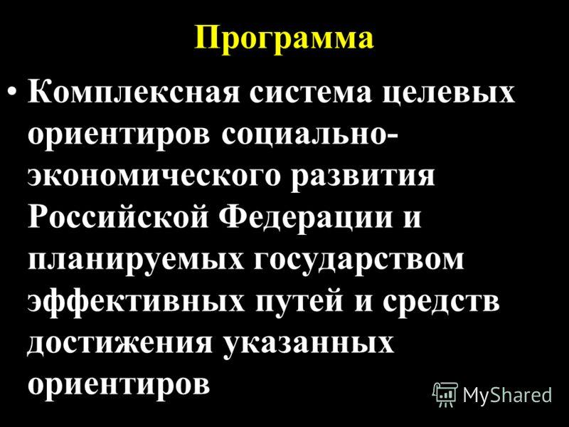 Программа Комплексная система целевых ориентиров социально- экономического развития Российской Федерации и планируемых государством эффективных путей и средств достижения указанных ориентиров