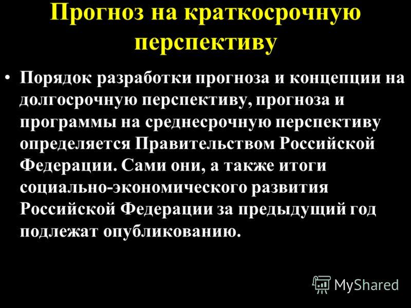 Прогноз на краткосрочную перспективу Порядок разработки прогноза и концепции на долгосрочную перспективу, прогноза и программы на среднесрочную перспективу определяется Правительством Российской Федерации. Сами они, а также итоги социально-экономичес