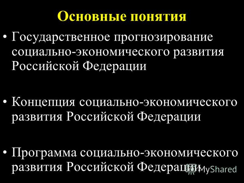 Основные понятия Государственное прогнозирование социально-экономического развития Российской Федерации Концепция социально-экономического развития Российской Федерации Программа социально-экономического развития Российской Федерации