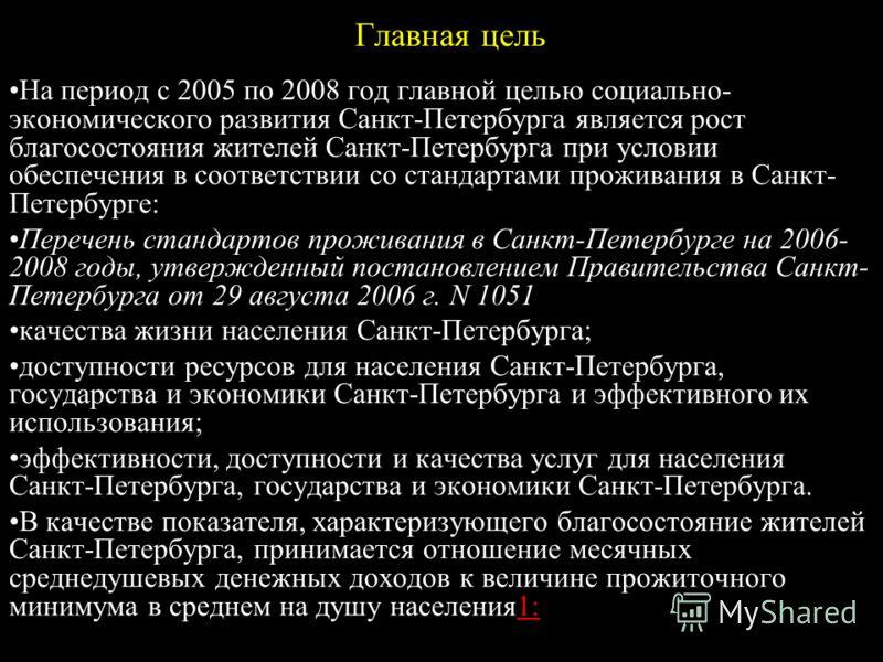 Главная цель На период с 2005 по 2008 год главной целью социально- экономического развития Санкт-Петербурга является рост благосостояния жителей Санкт-Петербурга при условии обеспечения в соответствии со стандартами проживания в Санкт- Петербурге: Пе