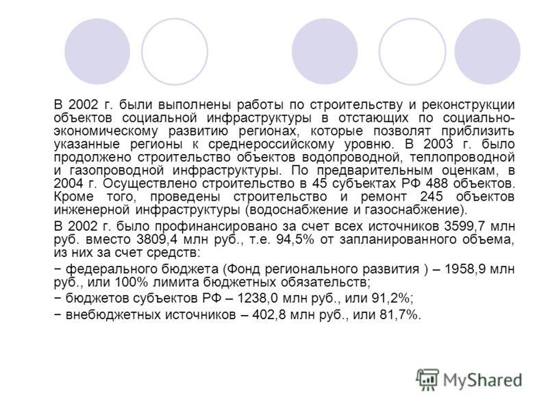 В 2002 г. были выполнены работы по строительству и реконструкции объектов социальной инфраструктуры в отстающих по социально- экономическому развитию регионах, которые позволят приблизить указанные регионы к среднероссийскому уровню. В 2003 г. было п
