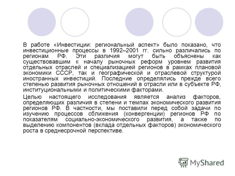 В работе «Инвестиции: региональный аспект» было показано, что инвестиционные процессы в 1992–2001 гг. сильно различались по регионам РФ. Эти различия могут быть объяснены как существовавшим к началу рыночных реформ уровнем развития отдельных отраслей